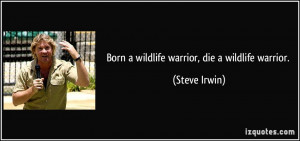 Born a wildlife warrior, die a wildlife warrior. - Steve Irwin