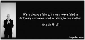 War is always a failure. It means we've failed in diplomacy and we've ...