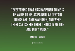 Everything that has happened to me is of value to me. As painful as ...