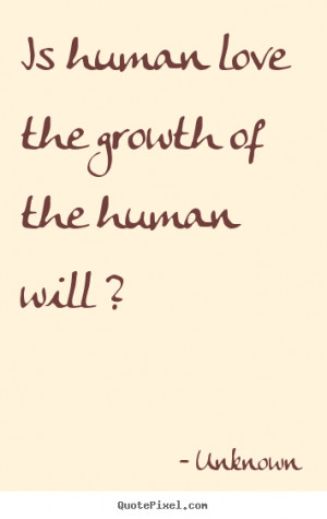 Is human love the growth of the human will ? Unknown great love quote