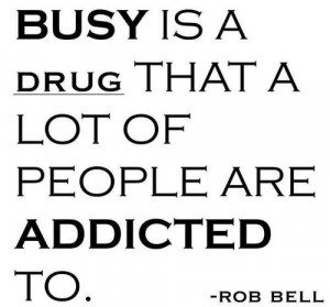 Busy is a drug that a lot of people are addicted to.