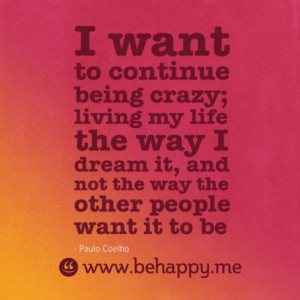 want to continue being crazy; living my life the way I dream it, and ...