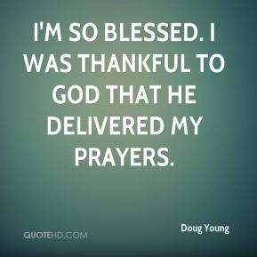 Doug Young - I'm so blessed. I was thankful to God that he delivered ...
