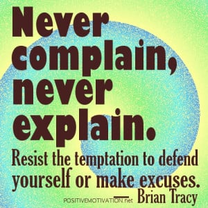Never complain, never explain. Resist the temptation to defend ...