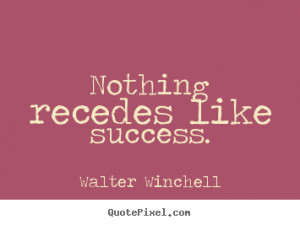 Nothing recedes like success. - Walter Winchell. View more images...