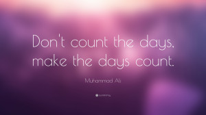"Muhammad Ali Quote: ""Don't count the days, make the days count."""