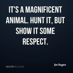 ... Rogers - It's a magnificent animal. Hunt it, but show it some respect
