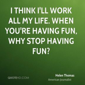 Helen Thomas I think I 39 ll work all my life When you 39 re having ...