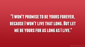yours forever, because I won't live that long. But let me be yours ...