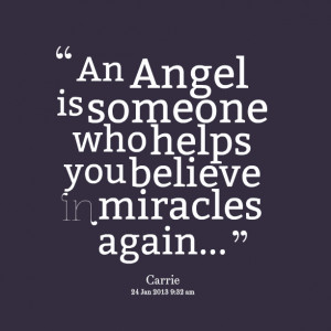 Quotes Picture: an angel is someone who helps you believe in miracles ...
