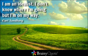 ... don't know where I'm going but I'm on my way. - Carl Sandburg