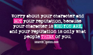 Worry about your character and not your reputation, because your ...