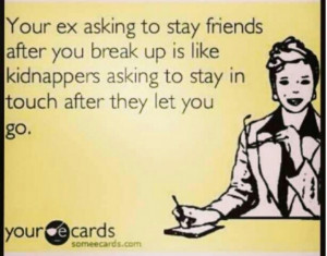 ... after you break up is like a kidnapper asking to stay in touch after