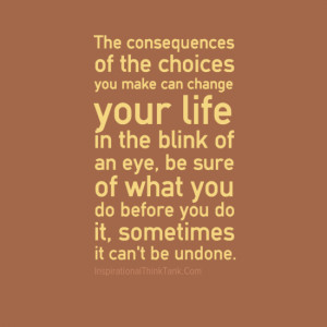 The consequences of the choices you make can change your life in the ...
