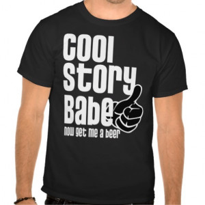 Cool Story Babe - Beer. . .Funny t-shirt!