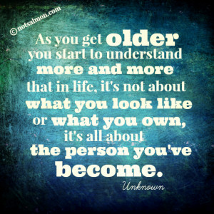 As you get older, you start to understand more and more…