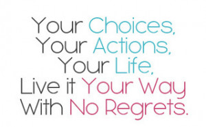 ... Choices, Your Actions, Your Life… Live it Your Way with No Regrets