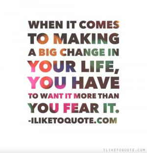 ... big change in your life, you have to want it more than you fear it