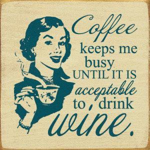Coffee keeps me busy until it is acceptable to drink wine.