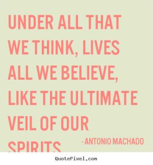 ... , lives all we believe,.. Antonio Machado top inspirational quotes