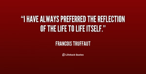 have always preferred the reflection of the life to life itself ...