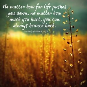 no matter how far life pushes you down no matter how much you hurt you ...