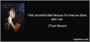 feel uncomfortable because I'm insecure about who I am. - Trent ...