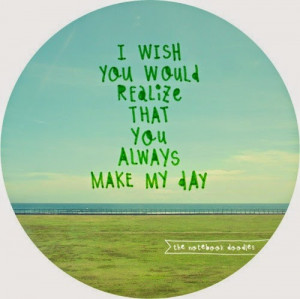 wish you would realize that you always make my day