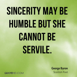 Sincerity may be humble but she cannot be servile.