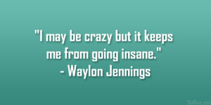 """may be crazy but it keeps me from going insane."""" – Waylon ..."""