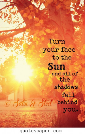 Turn your face to the sun and all of the shadows fall behind you.