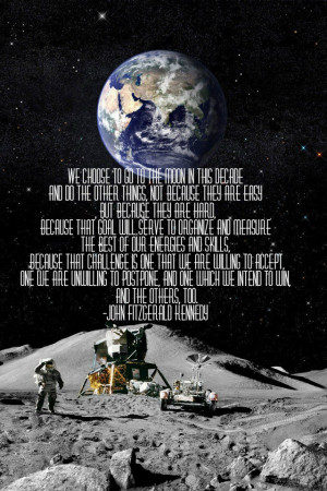 We choose to go to the moon in this decade..President John F. Kennedy ...