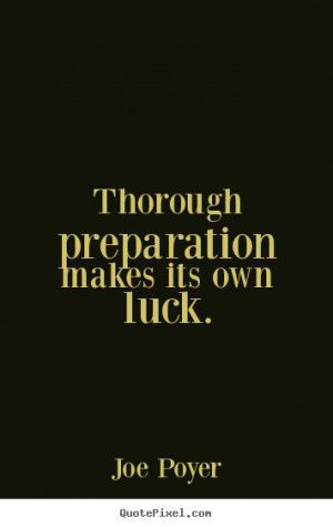 Joe Poyer photo quote - Thorough preparation makes its own luck