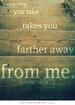 Every step you take takes you father away from me Picture Quote #1