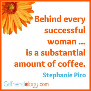 Behind every successful woman … is a substantial amount of coffee ...