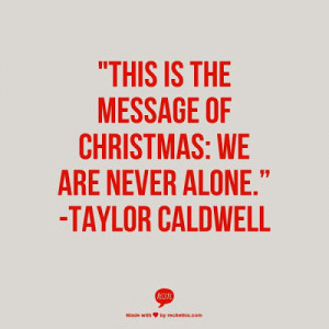 ... is the message of Christmas : We are never alone - Taylor Caldwell
