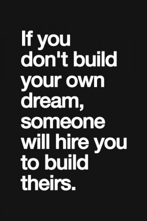 ... build your own dream, someone else will hire you to build theirs