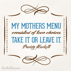 My mother's menu consisted of two choices: Take it or leave it ...