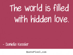 ... picture quotes - The world is filled with hidden love. - Love quote