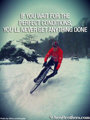 you wait for the perfect conditions,you'll never get anything done ...