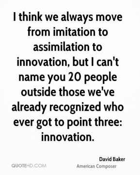 david bakerposer quote i think we always move from imitation to