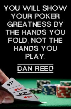 You will show your poker greatness by the hands you fold, not the ...