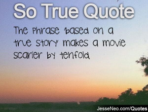 ... true story makes a movie scarier by tenfold category so true quotes