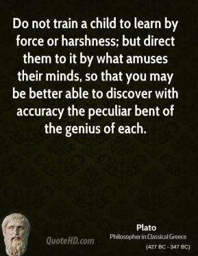 plato-quote-do-not-train-a-child-to-learn-by-force-or-harshness-but-di ...