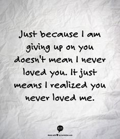 Just because I am giving up on you doesn't mean I never loved you. It ...