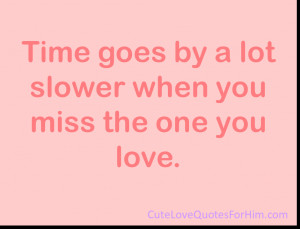 Time goes by a lot slower when you miss the one you love.