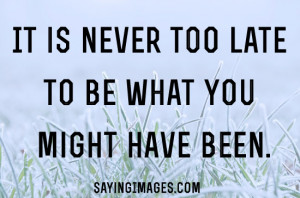 Too Late To Be What You Might Have Been: Quote About Never Too Late To ...