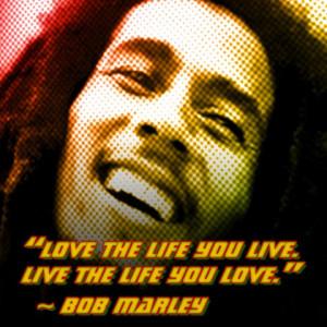 "Live the live you live. Live the life you love."" -Bob Marley"