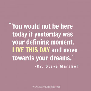 ... not be here TODAY if YESTERDAY was your defining moment. LIVE THIS DAY