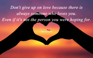 Don't give up on love because there is always someone who loves you ...